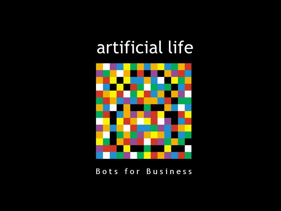 28 B o t s f o r B u s i n e s s artificial life B o t s f o r B u s i n e s s