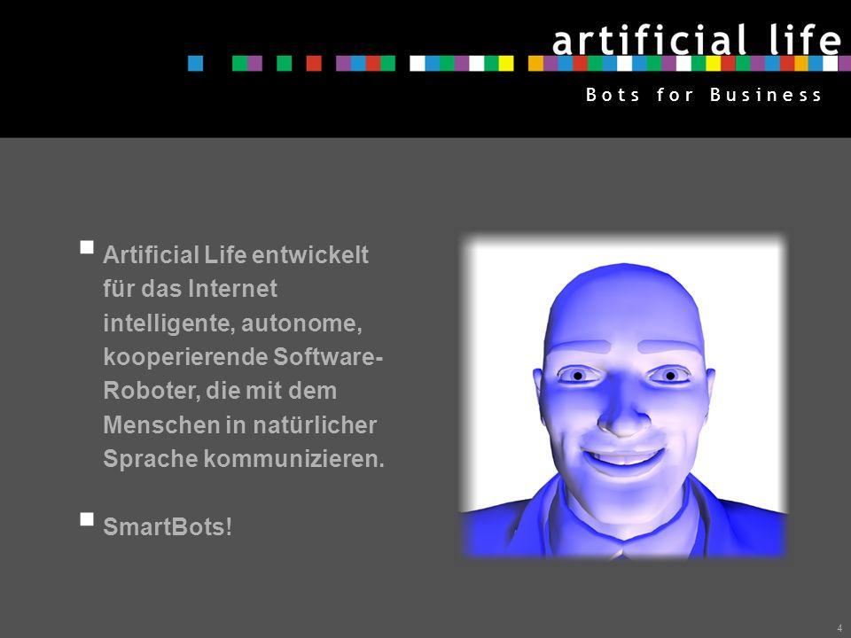 4 B o t s f o r B u s i n e s s Artificial Life entwickelt für das Internet intelligente, autonome, kooperierende Software- Roboter, die mit dem Menschen in natürlicher Sprache kommunizieren.