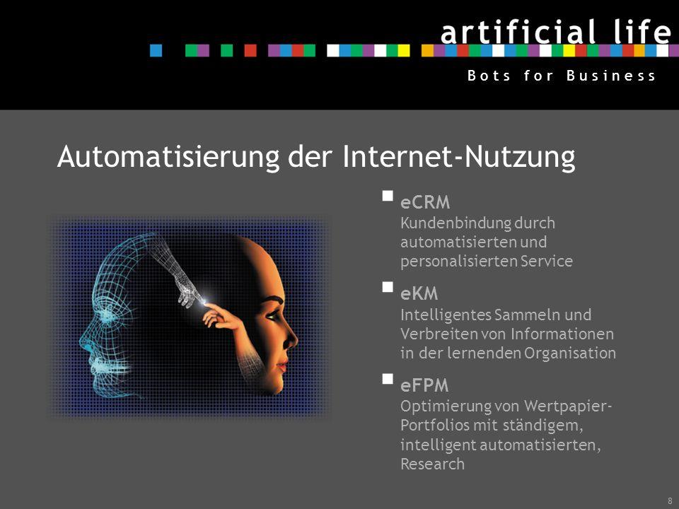 8 B o t s f o r B u s i n e s s Automatisierung der Internet-Nutzung eCRM Kundenbindung durch automatisierten und personalisierten Service eKM Intelli