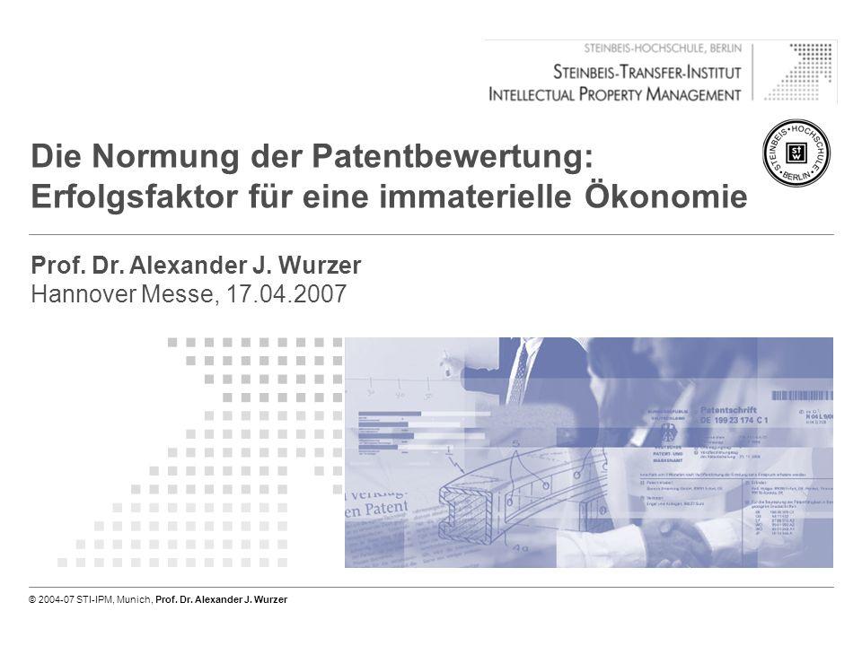 Seite 1 von 16 © 2004-07 STI-IPM, München, Prof. Dr. Alexander J. Wurzer Die Normung der Patentbewertung: Erfolgsfaktor für eine immaterielle Ökonomie