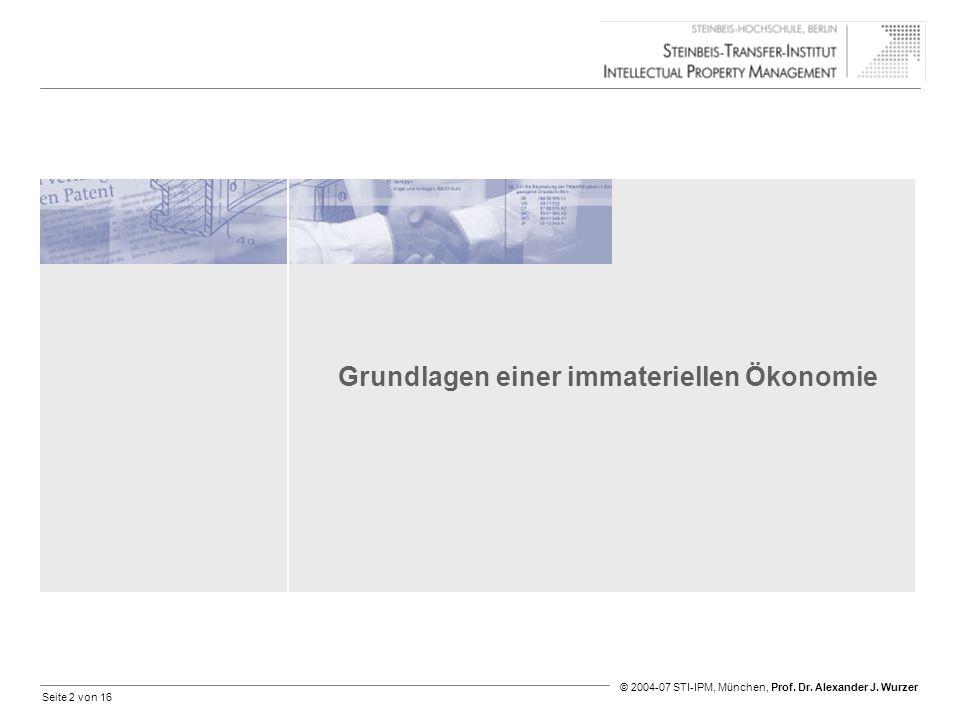 Seite 2 von 16 © 2004-07 STI-IPM, München, Prof. Dr. Alexander J. Wurzer Grundlagen einer immateriellen Ökonomie