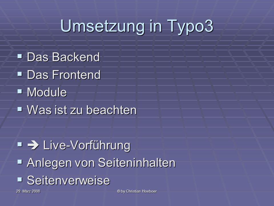 29. März 2008© by Christian Hoeboer Umsetzung in Typo3 Das Backend Das Backend Das Frontend Das Frontend Module Module Was ist zu beachten Was ist zu
