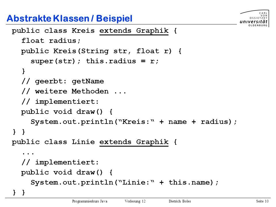 Programmierkurs Java Vorlesung 12 Dietrich Boles Seite 10 Abstrakte Klassen / Beispiel public class Kreis extends Graphik { float radius; public Kreis