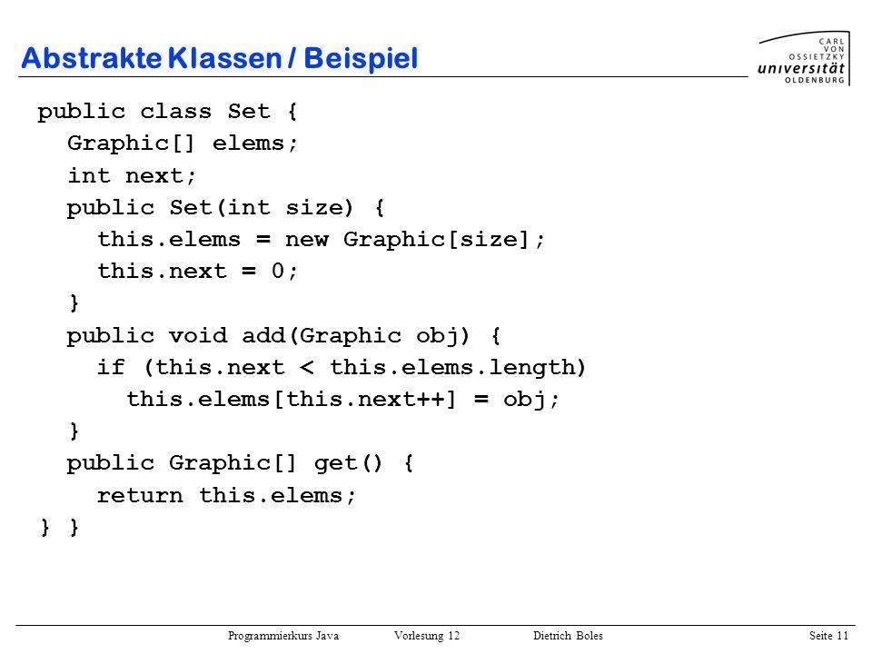 Programmierkurs Java Vorlesung 12 Dietrich Boles Seite 11 Abstrakte Klassen / Beispiel public class Set { Graphic[] elems; int next; public Set(int si