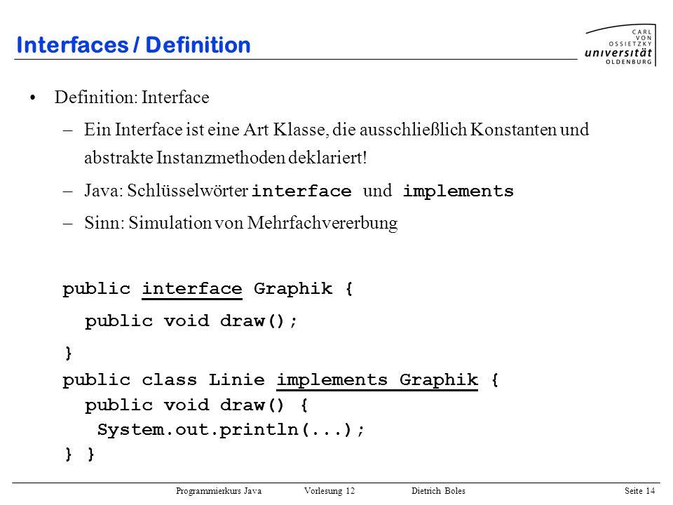 Programmierkurs Java Vorlesung 12 Dietrich Boles Seite 14 Interfaces / Definition Definition: Interface –Ein Interface ist eine Art Klasse, die aussch