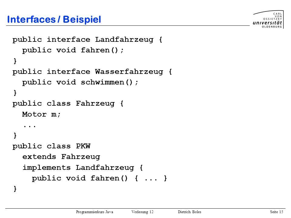 Programmierkurs Java Vorlesung 12 Dietrich Boles Seite 15 Interfaces / Beispiel public interface Landfahrzeug { public void fahren(); } public interfa