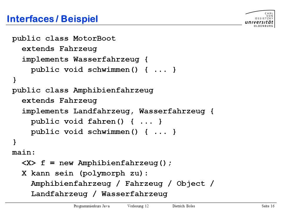Programmierkurs Java Vorlesung 12 Dietrich Boles Seite 16 Interfaces / Beispiel public class MotorBoot extends Fahrzeug implements Wasserfahrzeug { pu
