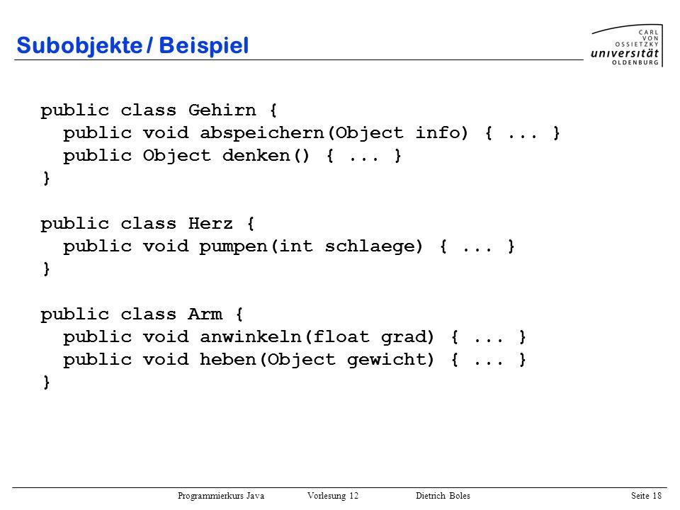Programmierkurs Java Vorlesung 12 Dietrich Boles Seite 18 Subobjekte / Beispiel public class Gehirn { public void abspeichern(Object info) {... } publ