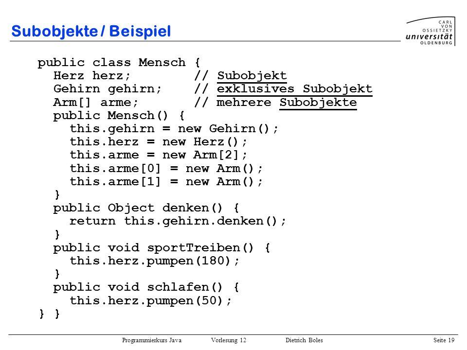 Programmierkurs Java Vorlesung 12 Dietrich Boles Seite 19 Subobjekte / Beispiel public class Mensch { Herz herz; // Subobjekt Gehirn gehirn; // exklus
