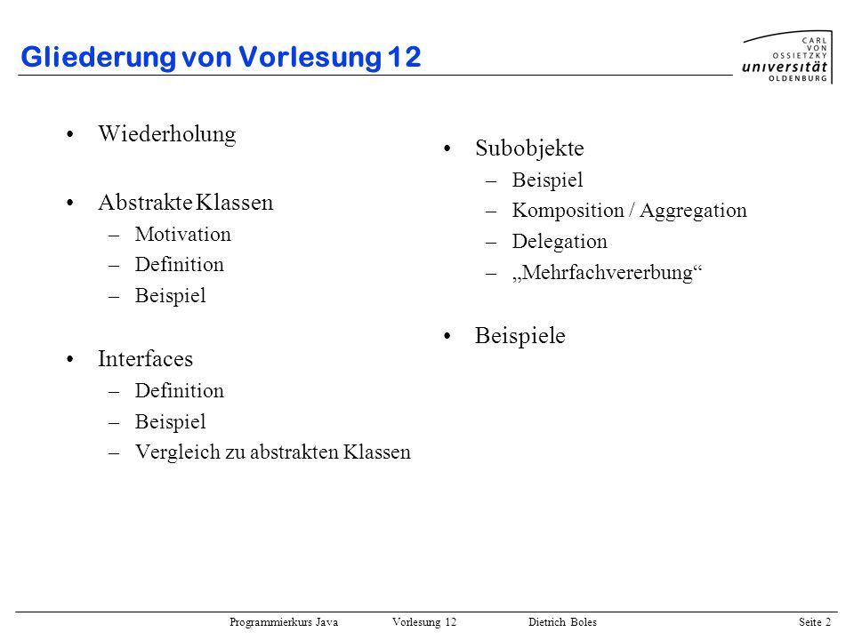 Programmierkurs Java Vorlesung 12 Dietrich Boles Seite 2 Gliederung von Vorlesung 12 Wiederholung Abstrakte Klassen –Motivation –Definition –Beispiel