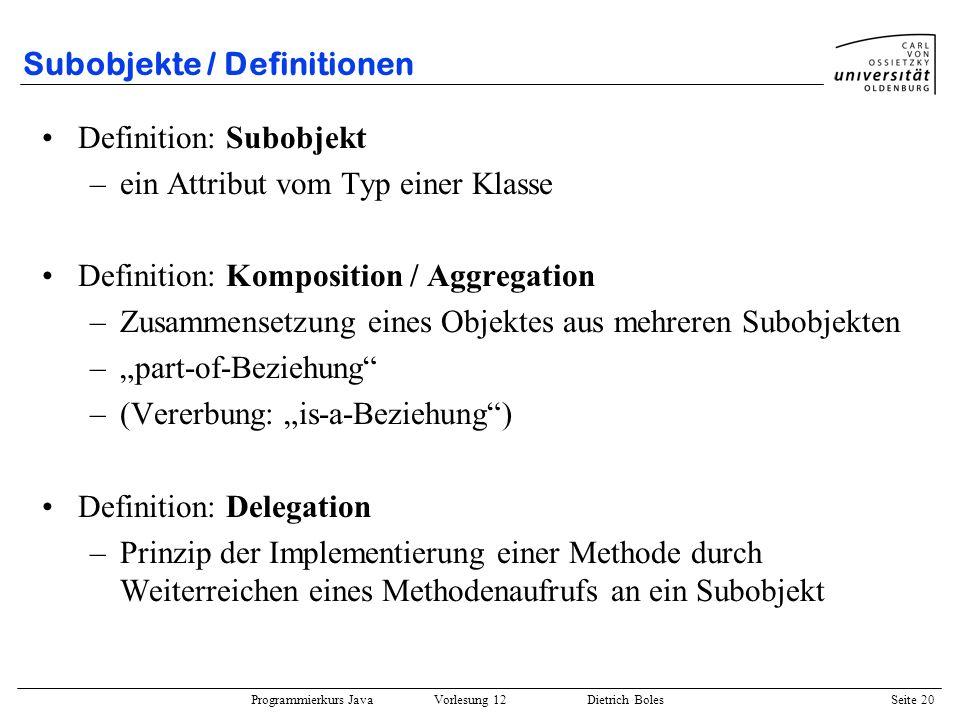 Programmierkurs Java Vorlesung 12 Dietrich Boles Seite 20 Subobjekte / Definitionen Definition: Subobjekt –ein Attribut vom Typ einer Klasse Definitio