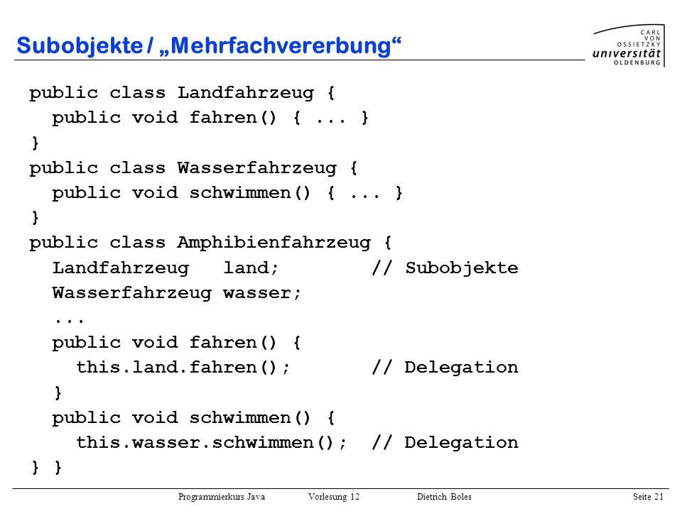 Programmierkurs Java Vorlesung 12 Dietrich Boles Seite 21 Subobjekte / Mehrfachvererbung public class Landfahrzeug { public void fahren() {... } } pub