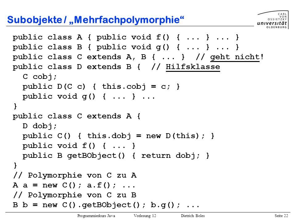 Programmierkurs Java Vorlesung 12 Dietrich Boles Seite 22 Subobjekte / Mehrfachpolymorphie public class A { public void f() {... }... } public class B