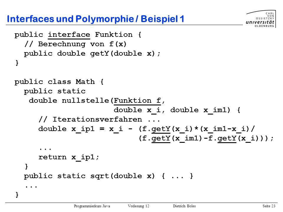 Programmierkurs Java Vorlesung 12 Dietrich Boles Seite 23 Interfaces und Polymorphie / Beispiel 1 public interface Funktion { // Berechnung von f(x) p
