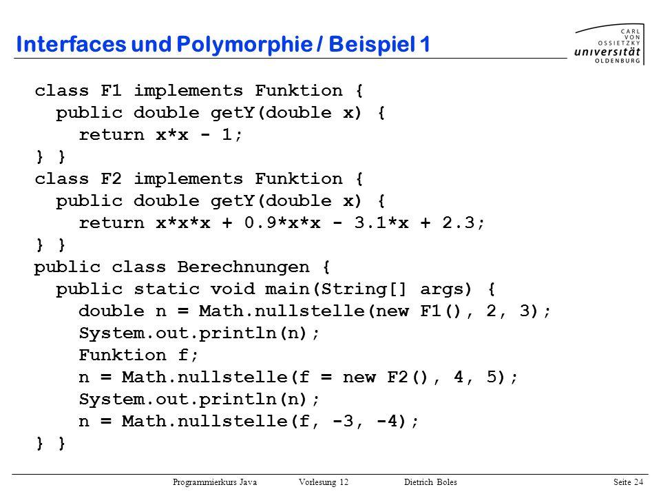 Programmierkurs Java Vorlesung 12 Dietrich Boles Seite 24 Interfaces und Polymorphie / Beispiel 1 class F1 implements Funktion { public double getY(do