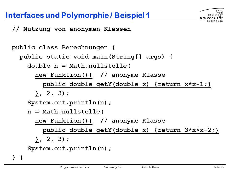 Programmierkurs Java Vorlesung 12 Dietrich Boles Seite 25 Interfaces und Polymorphie / Beispiel 1 // Nutzung von anonymen Klassen public class Berechn