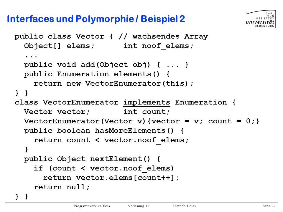 Programmierkurs Java Vorlesung 12 Dietrich Boles Seite 27 Interfaces und Polymorphie / Beispiel 2 public class Vector { // wachsendes Array Object[] e