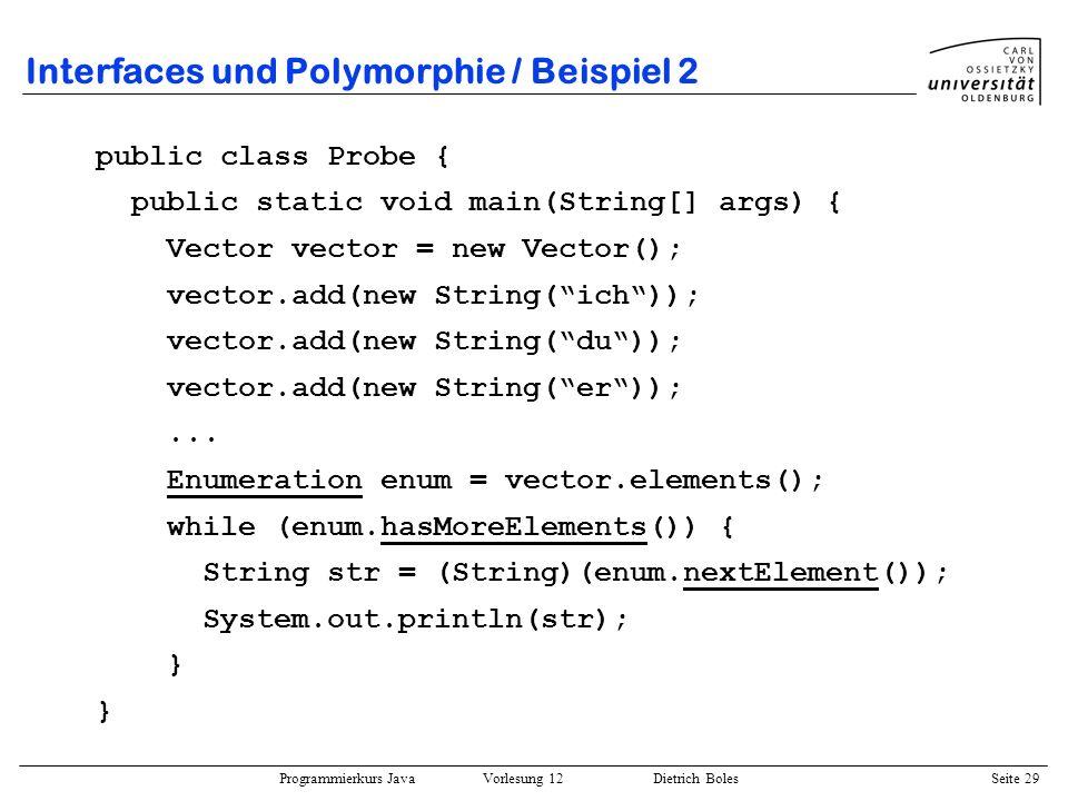 Programmierkurs Java Vorlesung 12 Dietrich Boles Seite 29 Interfaces und Polymorphie / Beispiel 2 public class Probe { public static void main(String[