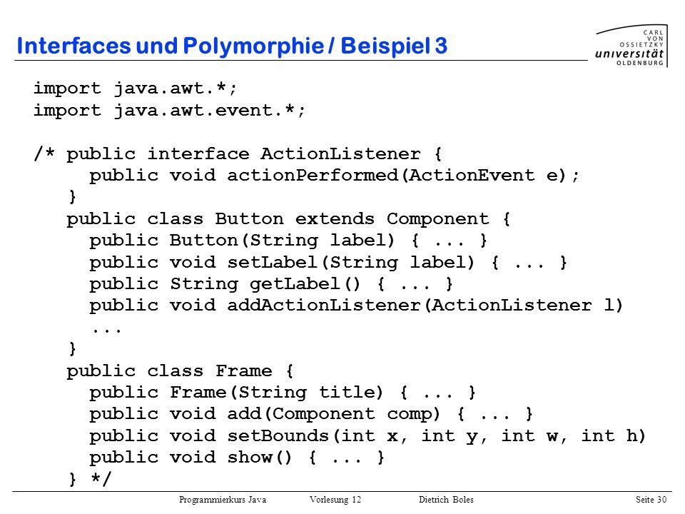 Programmierkurs Java Vorlesung 12 Dietrich Boles Seite 30 Interfaces und Polymorphie / Beispiel 3 import java.awt.*; import java.awt.event.*; /* publi