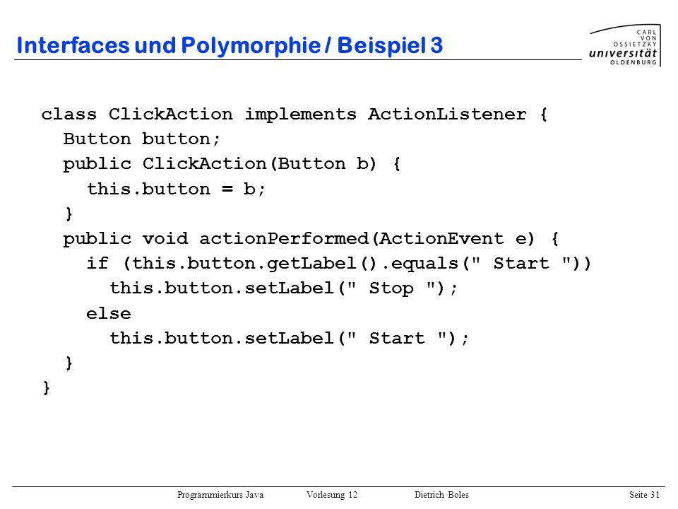 Programmierkurs Java Vorlesung 12 Dietrich Boles Seite 31 Interfaces und Polymorphie / Beispiel 3 class ClickAction implements ActionListener { Button
