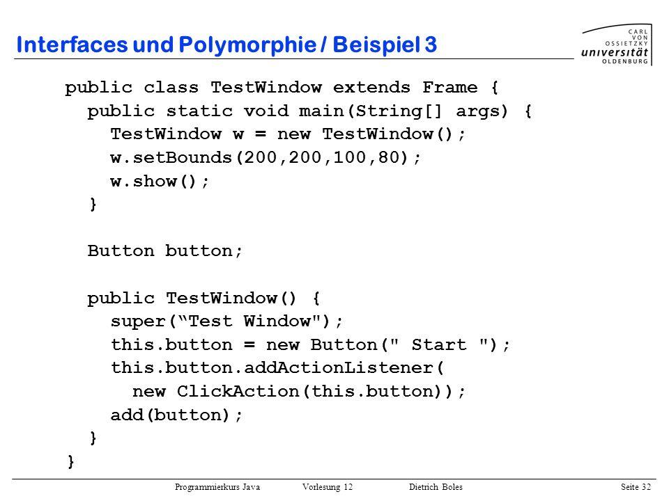 Programmierkurs Java Vorlesung 12 Dietrich Boles Seite 32 Interfaces und Polymorphie / Beispiel 3 public class TestWindow extends Frame { public stati