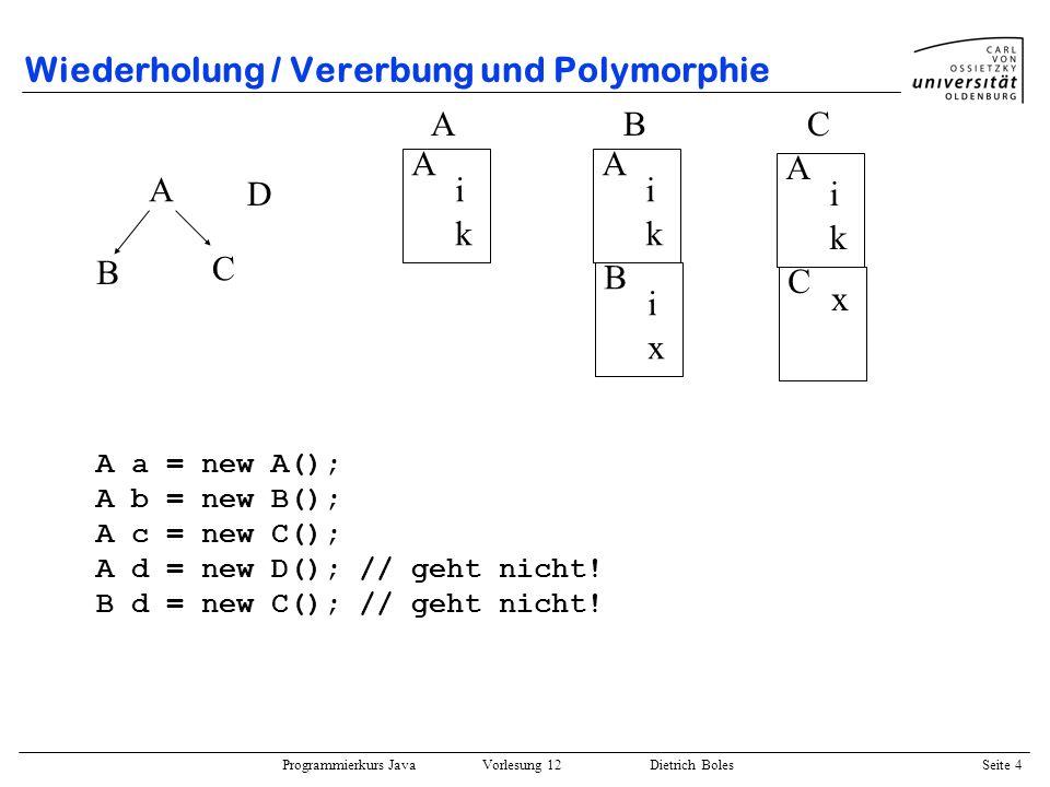 Programmierkurs Java Vorlesung 12 Dietrich Boles Seite 4 Wiederholung / Vererbung und Polymorphie A B C A i k A i k B i x A i k C x ABC A a = new A();