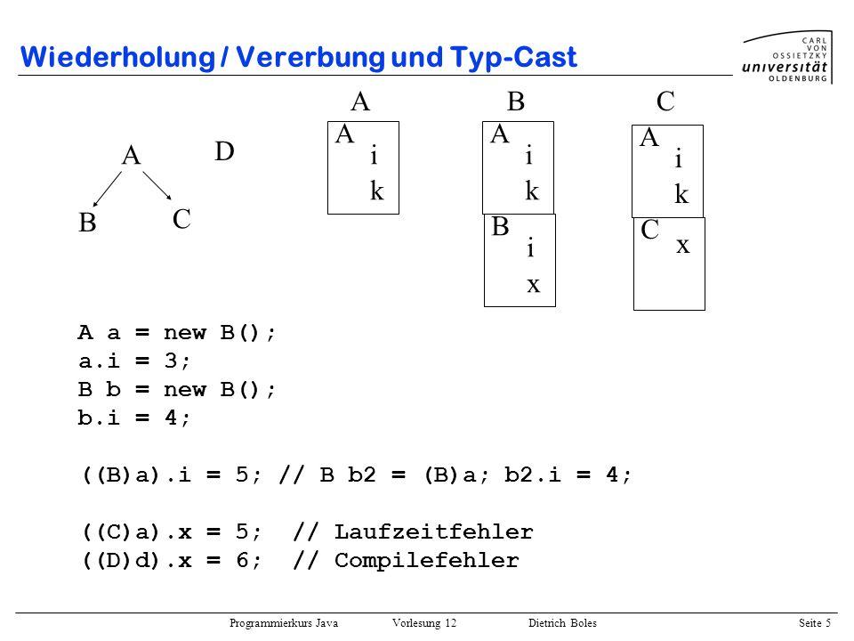 Programmierkurs Java Vorlesung 12 Dietrich Boles Seite 5 Wiederholung / Vererbung und Typ-Cast A B C A i k A i k B i x A i k C x ABC A a = new B(); a.