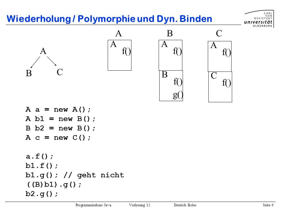 Programmierkurs Java Vorlesung 12 Dietrich Boles Seite 6 Wiederholung / Polymorphie und Dyn. Binden A B C A f() A g() B f() A C ABC A a = new A(); A b