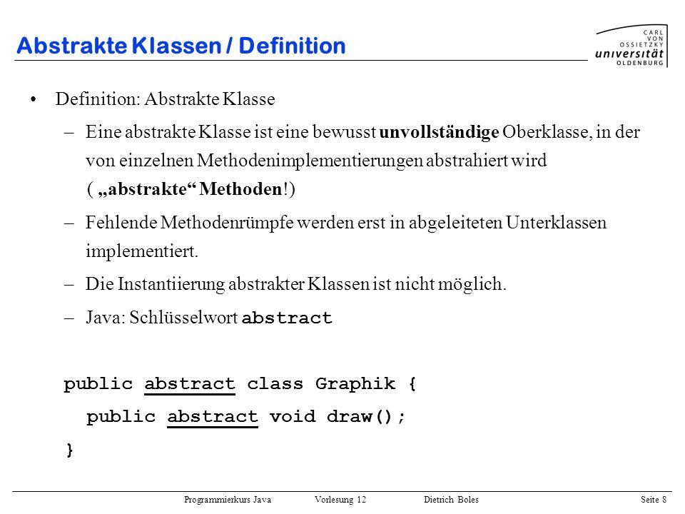 Programmierkurs Java Vorlesung 12 Dietrich Boles Seite 8 Abstrakte Klassen / Definition Definition: Abstrakte Klasse –Eine abstrakte Klasse ist eine b