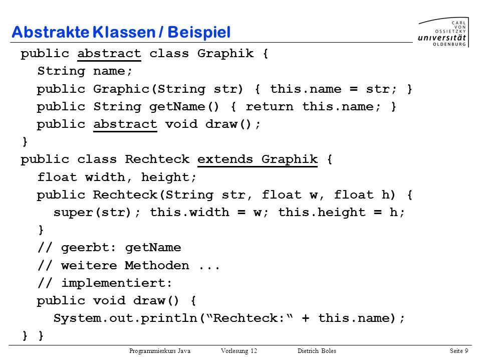 Programmierkurs Java Vorlesung 12 Dietrich Boles Seite 9 Abstrakte Klassen / Beispiel public abstract class Graphik { String name; public Graphic(Stri