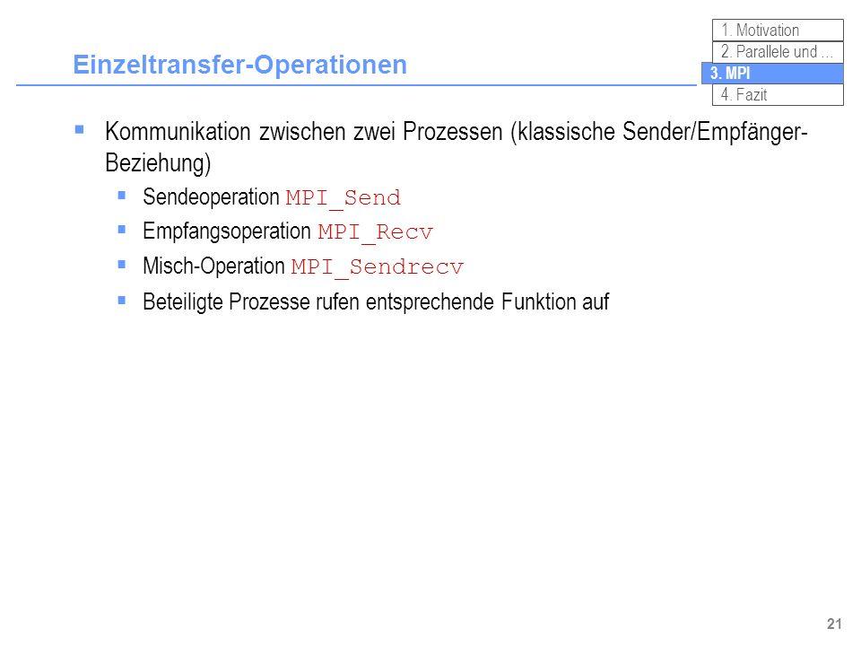21 Einzeltransfer-Operationen Kommunikation zwischen zwei Prozessen (klassische Sender/Empfänger- Beziehung) Sendeoperation MPI_Send Empfangsoperation