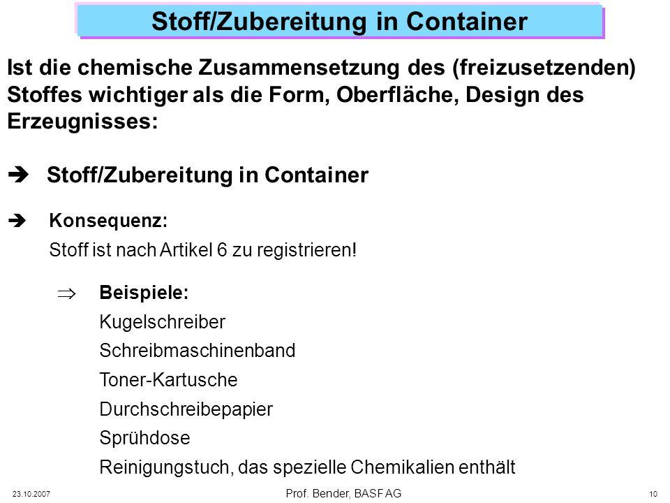 Prof. Bender, BASF AG 23.10.2007 10 Stoff/Zubereitung in Container Ist die chemische Zusammensetzung des (freizusetzenden) Stoffes wichtiger als die F