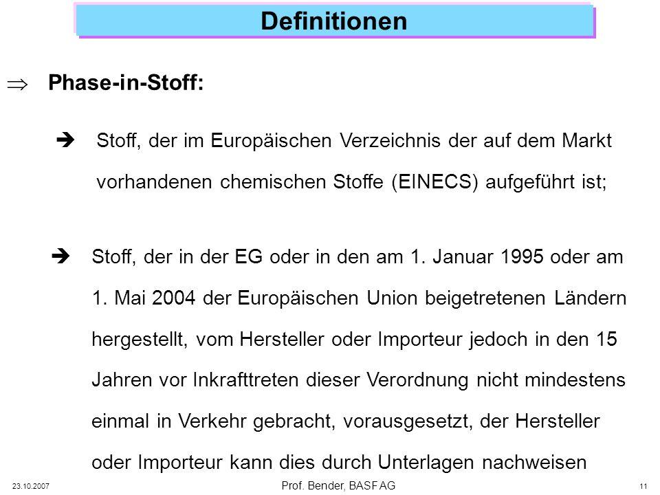 Prof. Bender, BASF AG 23.10.2007 11 Definitionen Phase-in-Stoff: Stoff, der im Europäischen Verzeichnis der auf dem Markt vorhandenen chemischen Stoff
