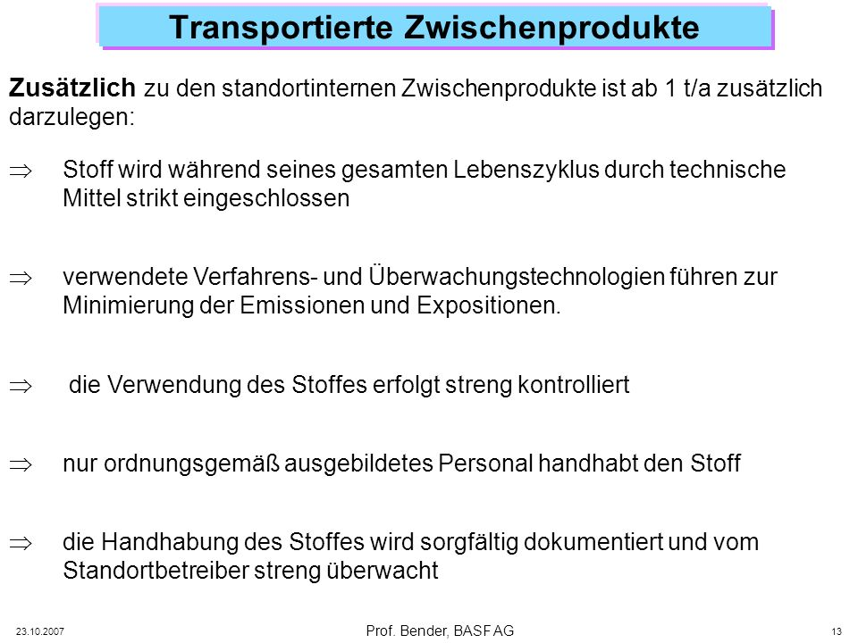 Prof. Bender, BASF AG 23.10.2007 13 Transportierte Zwischenprodukte Stoff wird während seines gesamten Lebenszyklus durch technische Mittel strikt ein