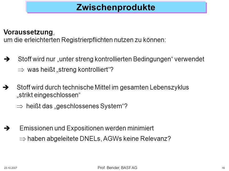 Prof. Bender, BASF AG 23.10.2007 16 Zwischenprodukte Voraussetzung, um die erleichterten Registrierpflichten nutzen zu können: Stoff wird nur unter st