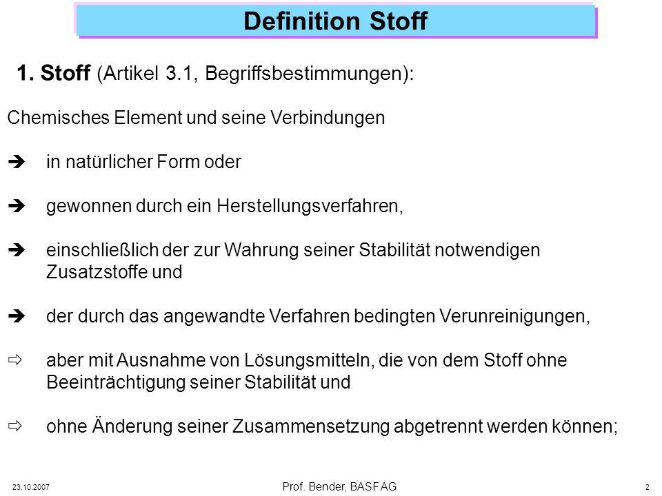 Prof. Bender, BASF AG 23.10.2007 2 Definition Stoff Chemisches Element und seine Verbindungen in natürlicher Form oder gewonnen durch ein Herstellungs