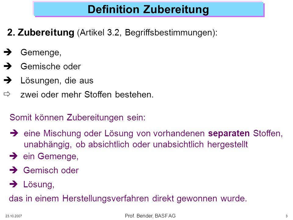 Prof. Bender, BASF AG 23.10.2007 3 Definition Zubereitung Gemenge, Gemische oder Lösungen, die aus zwei oder mehr Stoffen bestehen. 2. Zubereitung (Ar