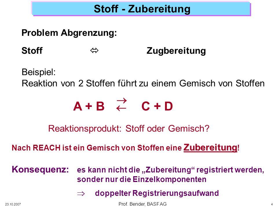 Prof. Bender, BASF AG 23.10.2007 4 Stoff - Zubereitung Problem Abgrenzung: Stoff Zugbereitung Zubereitung Nach REACH ist ein Gemisch von Stoffen eine