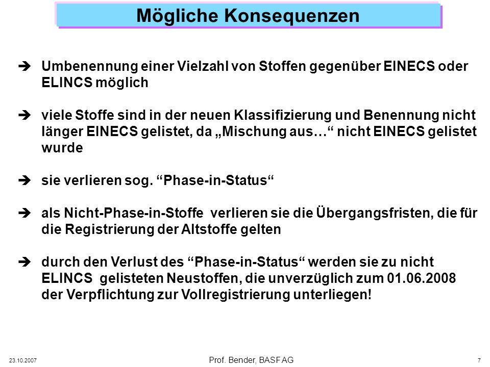 Prof. Bender, BASF AG 23.10.2007 7 Mögliche Konsequenzen Umbenennung einer Vielzahl von Stoffen gegenüber EINECS oder ELINCS möglich viele Stoffe sind