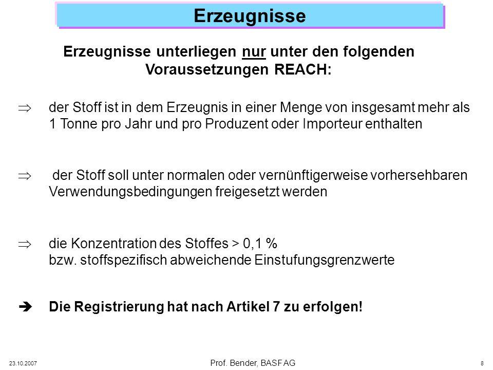 Prof. Bender, BASF AG 23.10.2007 8 Erzeugnisse Erzeugnisse unterliegen nur unter den folgenden Voraussetzungen REACH: der Stoff ist in dem Erzeugnis i