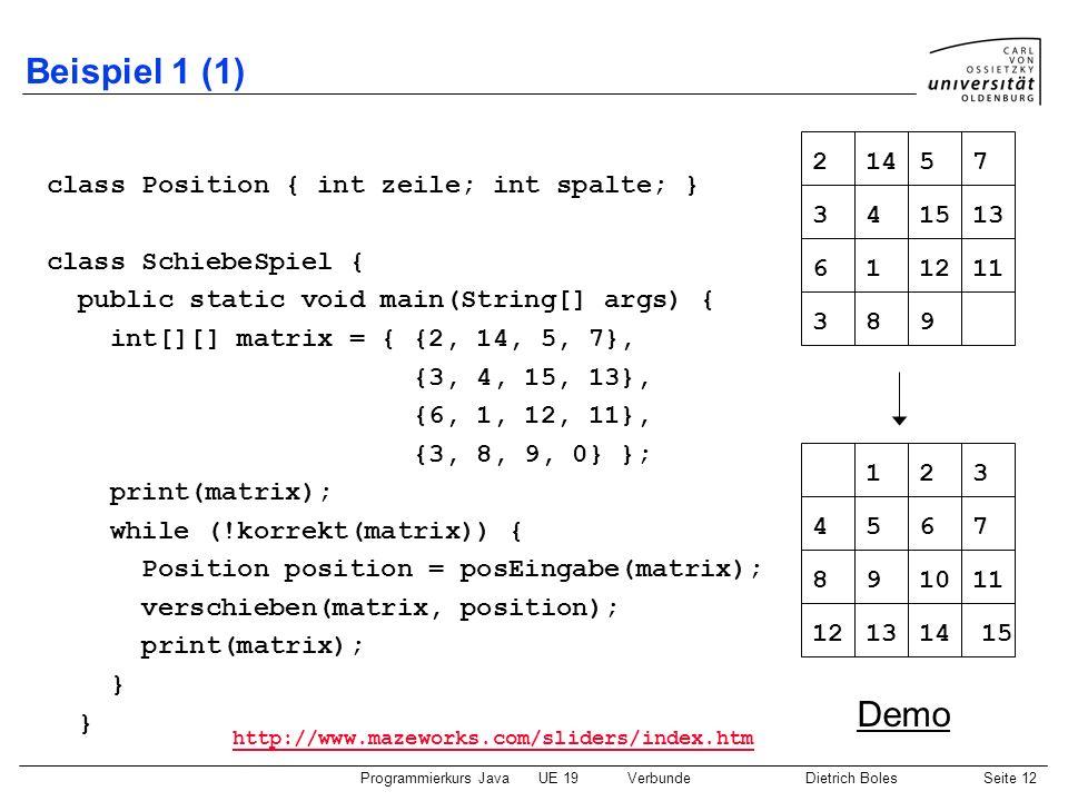 Programmierkurs JavaUE 19VerbundeDietrich BolesSeite 12 Beispiel 1 (1) class Position { int zeile; int spalte; } class SchiebeSpiel { public static vo