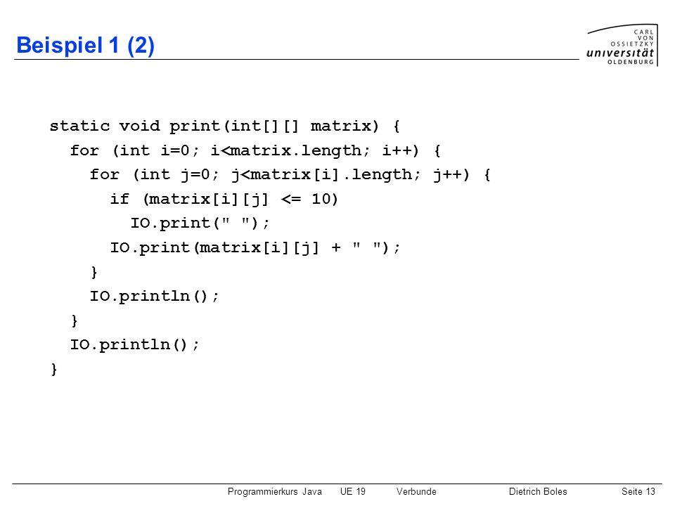 Programmierkurs JavaUE 19VerbundeDietrich BolesSeite 13 Beispiel 1 (2) static void print(int[][] matrix) { for (int i=0; i<matrix.length; i++) { for (
