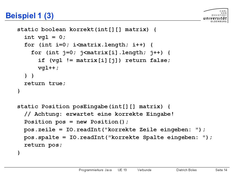 Programmierkurs JavaUE 19VerbundeDietrich BolesSeite 14 Beispiel 1 (3) static boolean korrekt(int[][] matrix) { int vgl = 0; for (int i=0; i<matrix.le
