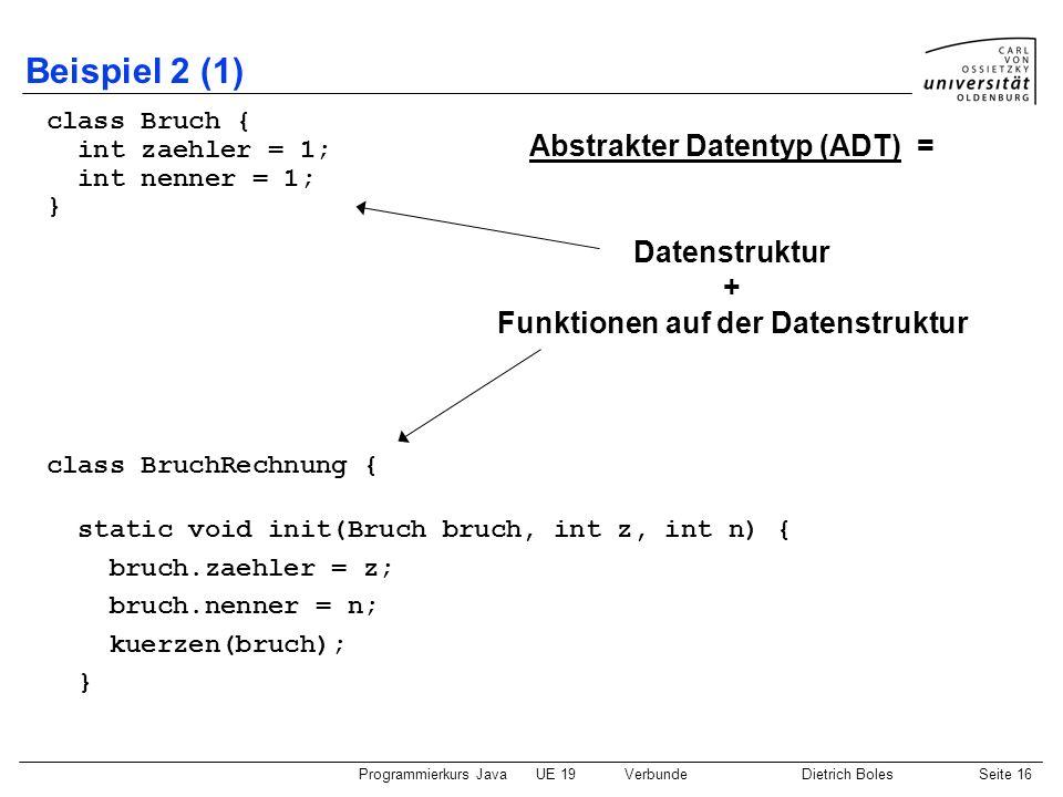 Programmierkurs JavaUE 19VerbundeDietrich BolesSeite 16 Beispiel 2 (1) class Bruch { int zaehler = 1; int nenner = 1; } class BruchRechnung { static v