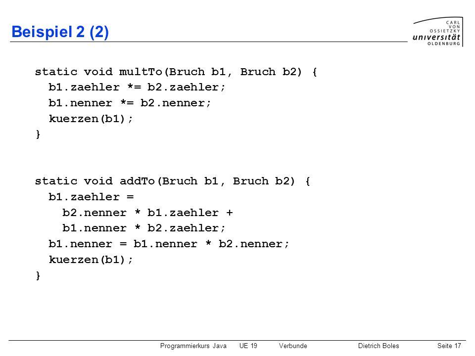 Programmierkurs JavaUE 19VerbundeDietrich BolesSeite 17 Beispiel 2 (2) static void multTo(Bruch b1, Bruch b2) { b1.zaehler *= b2.zaehler; b1.nenner *=