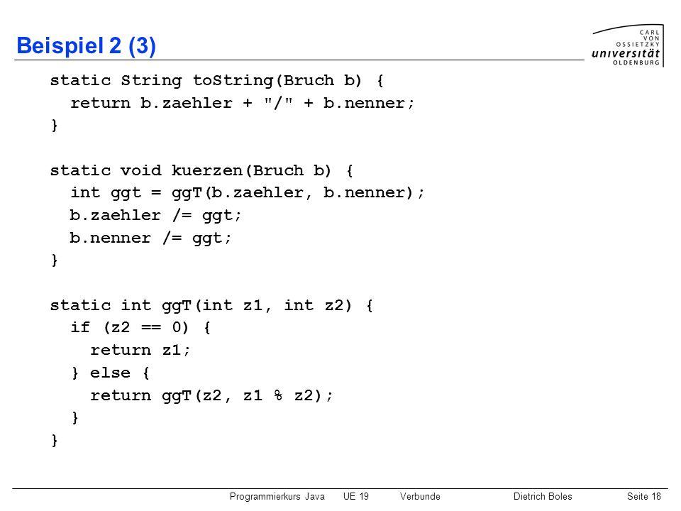 Programmierkurs JavaUE 19VerbundeDietrich BolesSeite 18 Beispiel 2 (3) static String toString(Bruch b) { return b.zaehler +