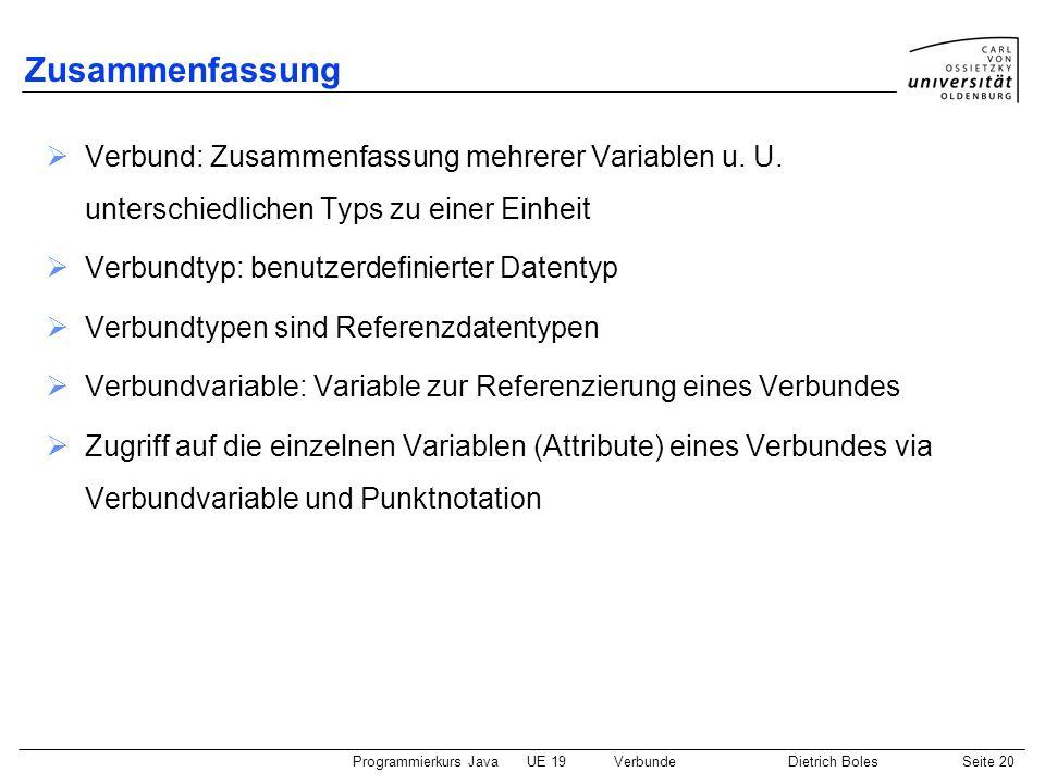 Programmierkurs JavaUE 19VerbundeDietrich BolesSeite 20 Zusammenfassung Verbund: Zusammenfassung mehrerer Variablen u. U. unterschiedlichen Typs zu ei