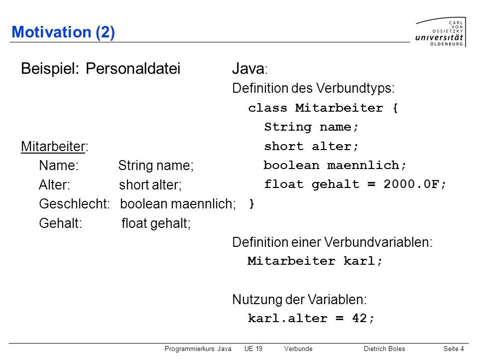 Programmierkurs JavaUE 19VerbundeDietrich BolesSeite 4 Motivation (2) Beispiel: Personaldatei Mitarbeiter: Name: String name; Alter: short alter; Gesc