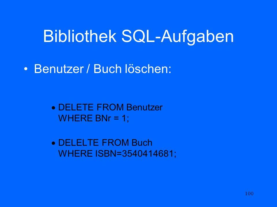 100 Bibliothek SQL-Aufgaben Benutzer / Buch löschen: DELETE FROM Benutzer WHERE BNr = 1; DELELTE FROM Buch WHERE ISBN=3540414681;