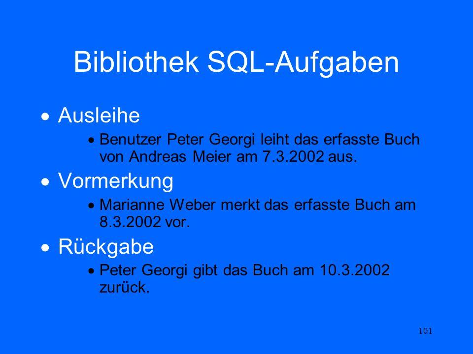 101 Bibliothek SQL-Aufgaben Ausleihe Benutzer Peter Georgi leiht das erfasste Buch von Andreas Meier am 7.3.2002 aus. Vormerkung Marianne Weber merkt